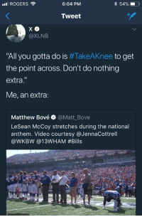 """<p>Warmin up for justice (via /r/BlackPeopleTwitter)</p>: I ROGERS  6:04 PM  Tweet  @XLNB  """"All you gotta do is #TakeAKnee to get  the point across. Don't do nothing  extra  Me, an extra:  Matthew Bové @Matt_Bove  LeSean McCoy stretches during the national  anthem. Video courtesy @JennaCottrell  @WKBW @l3WHAM <p>Warmin up for justice (via /r/BlackPeopleTwitter)</p>"""