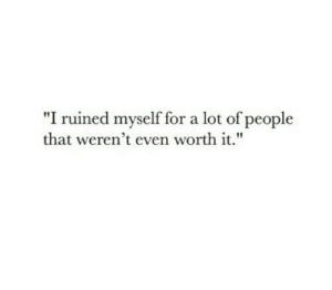 "For, People, and Worth It: ""I ruined myself for a lot of people  that weren't even worth it."""