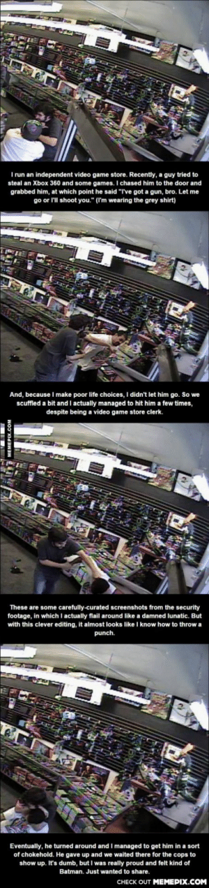 "Owner of an independent video game store uses years of virtual training to fight off thiefomg-humor.tumblr.com: I run an independent video game store. Recently, a guy tried to  steal an Xbox 360 and some games. I chased him to the door and  grabbed him, at which point he said ""I've got a gun, bro. Let me  go or l'll shoot you."" (I'm wearing the grey shirt)  And, because I make poor life choices, I didn't let him go. So we  scuffled a bit and I actually managed to hit him a few times,  despite being a video game store clerk.  These are some carefully-curated screenshots from the security  footage, in which I actually flail around like a damned lunatic. But  with this clever editing, it almost looks like I know how to throw a  punch.  Eventually, he turned around and I managed to get him in a sort  of chokehold. He gave up and we waited there for the cops to  show up. It's dumb, but I was really proud and felt kind of  Batman. Just wanted to share.  CHECK OUT MEMEPIX.COM  MEMEPIX.COM Owner of an independent video game store uses years of virtual training to fight off thiefomg-humor.tumblr.com"