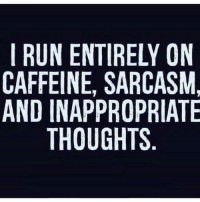 caffeine: I RUN ENTIRELY ON  CAFFEINE, SARCASM,  AND INAPPROPRIATE  THOUGHTS