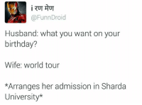 Birthday, Memes, and World: i RUT AUT  Funn Droid  Husband: what you want on your  birthday?  Wife world tour  *Arranges her admission in Sharda  University*