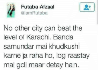 Not fair.: i Rutaba Afzaal  @lam Rutaba  No other city can beat the  level of Karachi. Banda  samundar mai khudkushi  karne ja raha ho, log raastay  mai goli maar detay hain. Not fair.