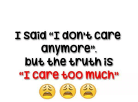 "don't care: I said ""I don't care  anymore.  but the truth iS  te"