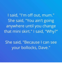 """Memes, 🤖, and Mini: I said, """"I'm off out, mum.""""  She said, """"You ain't going  anywhere until you change  that mini skirt."""" said, """"Why?""""  She said, """"Because I can see  your bollocks, Dave."""""""