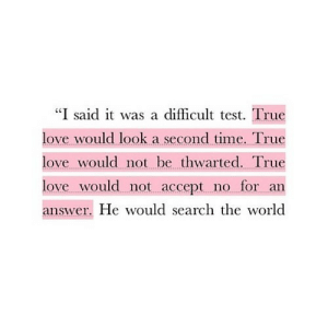 "Love, True, and Search: ""I said it was a difficult test. True  love would look a second time. True  love would not be thwarted. True  love would not accept no for an  answer. He would search the world https://iglovequotes.net/"