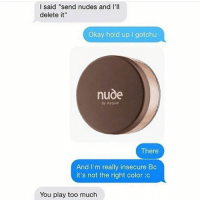 "Lmfao @fuckboytextfails: I said ""send nudes and I'll  delete it""  Okay hold up gotchu  nude  by nature  There  And I'm really insecure Bc  it's not the right color c  You play too much Lmfao @fuckboytextfails"