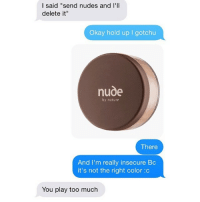 """Nudes, Too Much, and Ups: I said """"send nudes and I'll  delete it  Okay hold up gotchu  nude  by nature  There  And I'm really insecure Bc  it's not the right color :c  You play too much by nature <3"""