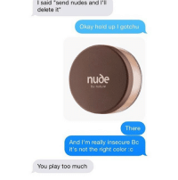 """Funny, Nudes, and Too Much: I said """"send nudes and I'll  delete it  Okay hold up I gotchu  nude  by nature  There  And I'm really insecure Bc  it's not the right color :c  You play too much @fuckboyfailures is funny"""