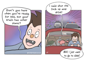 Relatable Comic [OC]: I said shut the  fuck up and  drive!  Don't you hate  when you're ready  for bed, but your  brain has other  Plans?  Ahh! I just want  to go to sleep!  yo@BITESiZzECOMICS Relatable Comic [OC]