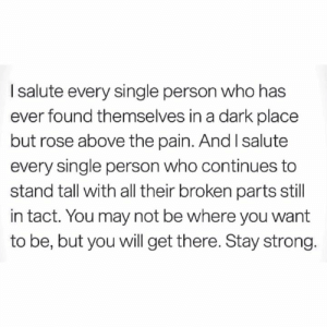 Dark Place: I salute every single person who has  ever found themselves in a dark place  but rose above the pain. And I salute  every single person who continues to  stand tall with all their broken parts still  in tact. You may not be where you want  to be, but you will get there. Stay strong.