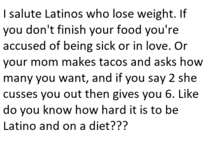 Food, Latinos, and Love: I salute Latinos who lose weight. If  you don't finish your food you're  accused of being sick or in love. Or  your mom makes tacos and asks how  many you want, and if you say 2 she  cusses you out then gives you 6. Like  do you know how hard it is to be  Latino and on a diet??? When a Latino goes on a diet