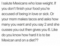 Food, Love, and Memes: I salute Mexicans who lose weight. If  you don't finish your food you're  accused of being in love or sick. Or  your mom makes tacos and asks how  many you want and you say 2 and she  cusses you out then gives you 6. Like  do you know how hard it is to be  Mexican and on a diet?? Truee 🙌🤣  Follow us Mexican Problems 👈