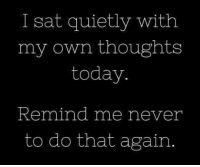 Dank, Today, and Never: I sat quietly with  my own thoughts  today  Remind me never  to do that again #jussayin