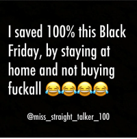 😂: I saved 100% this Black  Friday, by staying at  home and not buying  fuck all  @miss straight talker 100 😂