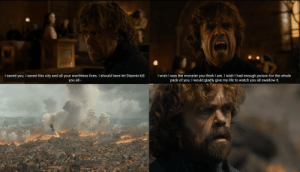 Life, Monster, and Watch: I saved you. I saved this city and all your worthless lives. I should have let Stannis kill  you all-  I wish I was the monster you think I am. I wish I had enough poison for the whole  pack of you. I would gladly give my life to watch you all swallow it. Tyrion's character arc in a picture