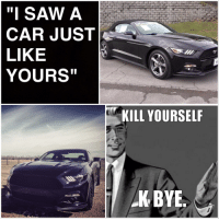 "car: ""I SAW A  CAR JUST  LIKE  YOURS""  KILL YOURSELF  K BYE"