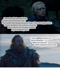 """Alive, Saw, and The Game: I saw a few of the boys snickering.  And then they all started to laugih  They couldn't keep the game going any longer: They were toying with me  """"Brienne the Beauty"""" they called me. Great joke.  And I realized I was the ugliest girl alive.  A great lumbering beast.  I have a Beauty waiting for me  back in Winterfell  Yellow hair, blue eyes..  Tallest woman you've ever seen. https://t.co/SsRPEYy0ql"""