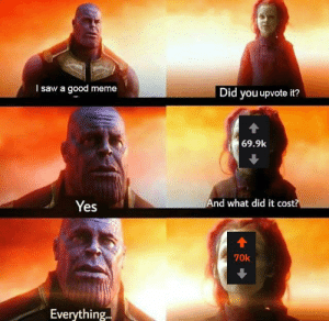 Meme, Saw, and Good: I saw a good meme  Did you upvote it?  69.9k  And what did it cost?  Yes  70k  Everything.. Nice