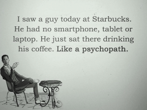 Like a psychopath: I saw a guy today at Starbucks.  He had no smartphone, tablet or  laptop. He just sat there drinking  his coffee. Like a psychopath Like a psychopath