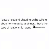 Funny, Memes, and Cheerfulness: I saw a husband cheering on his wife to  chug her margarita at dinner... that's the  type of relationship l want  A only  A@sarcasm ⠀