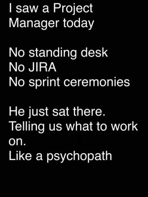 truly terrifying: I saw a Project  Manager today  No standing desk  No JIRA  No sprint ceremonies  He just sat there.  Telling us what to work  on.  Like a psychopath truly terrifying