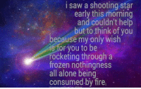 shooting star: i saw a shooting star  early this morning  and couldn't help  but to think of you  because my only wish  is for you to be  rocketing through a  frozen nothingness  all alone being  consumed by fire