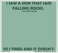 pun: I SAW A SIGN THAT SAID  FALLING ROCKS,  PUN BASED HUMOR  SO I TRIED AND IT DOESN'T.  Facebook: Pun Based Humor  Est: Apr, 2016