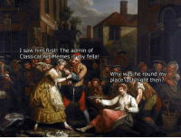 Two of my side wenches having a brawl in the market: I saw him first! The admin of  Classical Art Memes is my fella!  Why was he round my  place last night then? Two of my side wenches having a brawl in the market