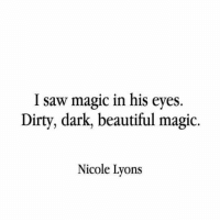 Beautiful, Saw, and Dirty: I saw magic in his eyes  Dirty, dark, beautiful magic.  Nicole Lyons