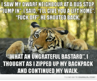 """Memes, 🤖, and Bastard: I SAW MY DWARF NEIGHBOUR AT A BUS STOP  mUUMPIN"""", l SAID ILL GIVE YOU A LIFT HOME""""  """"FUCK OFFPT HE SHOUTED BACK.  WHAT AN UNGRATEFUL BASTARD ,I  THOUGHTASI ZIPPED UP MY BACKPACK  AND CONTINUED MY WALK  YU NO GO TO DAMNLOLCOM?"""