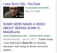 Nerd, Saw, and youtube.com: I saw Sunn O) - YouTube  m.youtube.com/watc...  Sep 24, 2009  10:20  SOME NERD MADE A VIDEO  ABOUT SEEING SUNN O  MetalSucks  www.metalsucks.net/.../some-nerd-made-...  Mobile-friendly - Jan 24, 2011 - Earlier today  I was listening to Sunn O) on Youtube  because I was trying to drown out some  people..