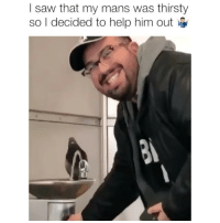 Drinking, Memes, and Saw: I saw that my mans was thirsty  so I decided to help him out Never drinking out of a water fountain again 😂 Credit: @marielmitkowski w- @ventez
