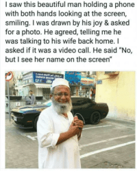 "Beautiful, Goals, and Marriage: I saw this beautiful man holding a phone  with both hands looking at the screen,  smiling. I was drawn by his joy & asked  for a photo. He agreed, telling me he  was talking to his wife back home. I  asked if it was a video call. He said ""No,  but I see her name on the screen""  DARWIUH IBRAHIN <p>Marriage goals ❤️</p>"