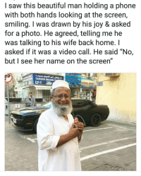 "Beautiful, Phone, and Saw: I saw this beautiful man holding a phone  with both hands looking at the screen,  smiling. I was drawn by his joy & asked  for a photo. He agreed, telling me he  was talking to his wife back home. I  asked if it was a video call. He said ""No,  but see her name on the screen  DARWISH IBRAHIM  MINASE BERH 32 Heart melting!"