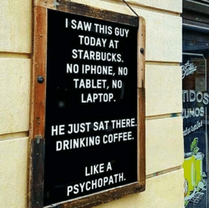 estrellahermosilloblog: sixpenceee:  (Source)  I'm that psychopath : I SAW THIS GUY  TODAY AT  STARBUCKS.  NO IPHONE, NO  TABLET, NO  LAPTOP.  UMOS  HE JUST SAT THERE.  DRINKING COFFEE.  LIKEA  PSYCHOPATH. estrellahermosilloblog: sixpenceee:  (Source)  I'm that psychopath