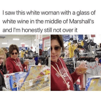 Memes, Saw, and Wine: I saw this white woman with a glass of  white wine in the middle of Marshall's  and I'm honestly still not over it  t may Tag someone that would do this..