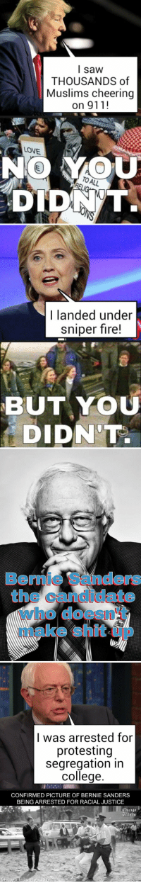 Bernie Sanders, Chicago, and College: I saw  THOUSANDS of  Muslims cheering  on 911!  LONE  NO TO ALL  DIDNT.   I landed under  sniper fire!  BUT YOU  DIDNTA   Who do   I was arrested for  protesting  segregation in  college  CONFIRMED PICTURE OF BERNIE SANDERS  BEING ARRESTED FOR RACIAL JUSTICE  Chicago  Otibiine https://t.co/8p86vsHAuk