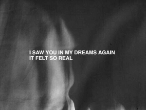 so real: I SAW YOU IN MY DREAMS AGAIN  IT FELT SO REAL
