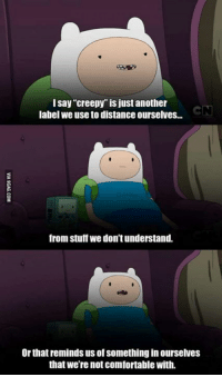 """Here's some Adventure Time Philosophy. ~Wafflez: I say """"creepy"""" is just another  label we use to distanceourselves...  from stuff we dontunderstand.  Or that reminds us of something in ourselves  that We're not comfortable with. Here's some Adventure Time Philosophy. ~Wafflez"""
