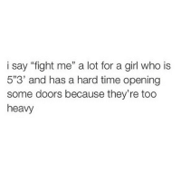 "i say ""fight me"" a lot for a girl who is  5""3' and has a hard time opening  some doors because they're too  heavy laughing at people who think that's me in fucking Chinese wyf"
