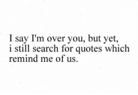 Http, Quotes, and Search: I say I'm over you, but yet,  i still search for quotes which  remind me of us. http://iglovequotes.net/