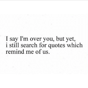 https://iglovequotes.net/: I say I'm over you, but yet,  i still search for quotes which  remind me of us https://iglovequotes.net/