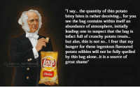 """deceiving: """"I say... the quantity of thin potato  bitey bites is rather deceiving... for you  see the bag contains within itself an  abundance of atmosphere, initially  leading one to suspect that the bag is  infact full of crunchy potato treats...  but alas, this is not so... I fear that my  hunger for these ingenious flavoured  potato edibles will not be fully quelled  by this bag alone...it is a source of  great shame""""  LASSICAL ART MEMES  n/elassicalartmeme  Classic"""