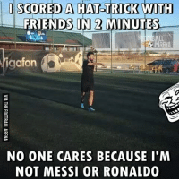 Friends, Memes, and Messi: I SCORED A HAr TRICK WITH  FRIENDS IN 2 MINUTES  afon  Nig  NO ONE CARES BECAUSE I'M  NOT MESSI OR RONALDO Accurate 😂😂