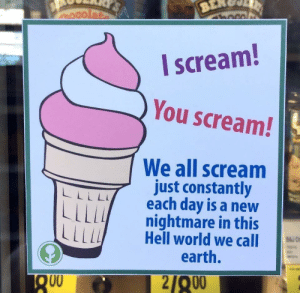 Ok then.: I scream!  You scream!  We all scream  just constantly  each day is a new  nightmare in this  Hell world we call UD  L L L y  LLI/  earth.  Q00  21200 Ok then.