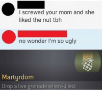 im so ugly: I screwed your mom and she  liked the nut tbh  no wonder I'm so ugly  Martyrdom  Drop a live grenade when killed