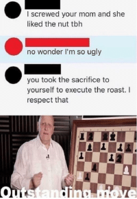 Memes, Respect, and Roast: I screwed your mom and she  liked the nut tbh  no wonder I'm so ugly  you took the sacrifice to  yourself to execute the roast. I  respect that  outstanding atove The perfect comeback via /r/memes http://bit.ly/2T05FcR