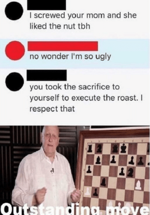 Dank, Memes, and Respect: I screwed your mom and she  liked the nut tbh  no wonder I'm so ugly  you took the sacrifice to  yourself to execute the roast. I  respect that  outstanding atove The perfect comeback by Glumbot_2 MORE MEMES