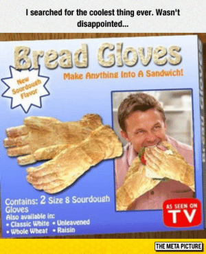 Disappointed, Tumblr, and Blog: I searched for the coolest thing ever. Wasn't  disappointed...  read Gioves  Make Anything Into A Sandwich  Contains: 2 Size 8 Sourdoush  Gloves  Also available in:  AS SEEN ON  Classic White Unleavened  Whole Wheat Raisin  TV  THE META PICTURE srsfunny:Make Anything Into A Sandwich