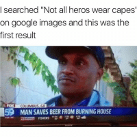 """Beer, Funny, and Google: I searched """"Not all heros wear capes  on google images and this was the  first result  FOX  COLUMBUS, GA  59  MAN SAVES BEER FROM BURNING HOUSE  925 38  2 Pt8  AUTHOn  ORITY FISHERS 😂😂😂😂😂"""